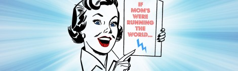 If Moms Were Running the World