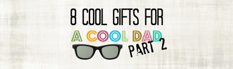 8 Cool Gifts for a Cool Dad--Part 2